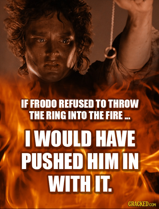 IF FRODO REFUSED TO THROW THE RING INTO THE FIRE ... WOULD HAVE PUSHED HIM IN WITH IT.