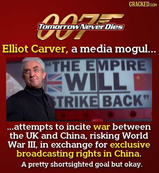 CRACKED Tomorrowever Dies Elliot Carver, a media mogul... THE EMPIRE WILL TRIKE BACK ...attempts to incite war between the UK and China, risking Worl