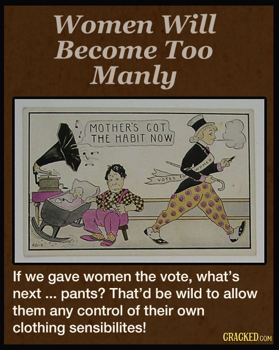 Women Will Become Too Manly MOTHER'S GOT THE HABIT NOW WWOMEN VOTES AS1-9 If we gave women the vote, what's next ... pants? That'd be wild to allow th