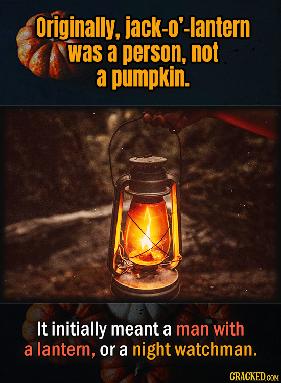 Originally, jack-o'-lantern was a person, not a pumpkin. It initially meant a man with a lantern, or a night watchman.