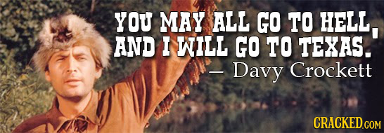YOU MAY ALL GO TO HELL AND I WILL GO TO TEXAS. -Davy Crockett CRACKED.COM