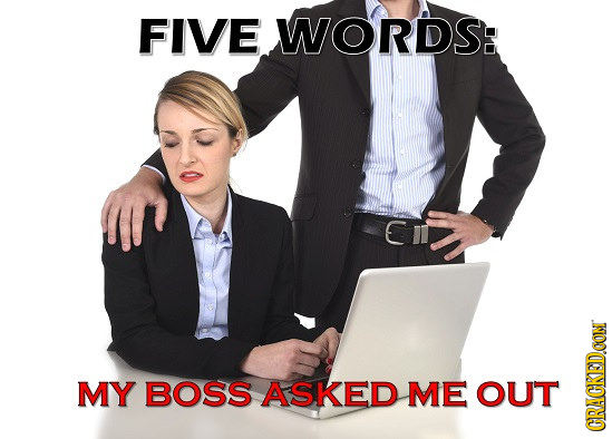 FIVE WORDS: MY BOSS ASKED ME OUT CRAC