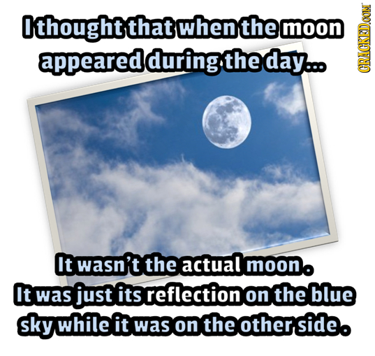 Ithoughtthat when the moon appearedduringtheday... CRAGN It wasn't the actual moono It just its reflection was the blue on sky while it was on ntheoth