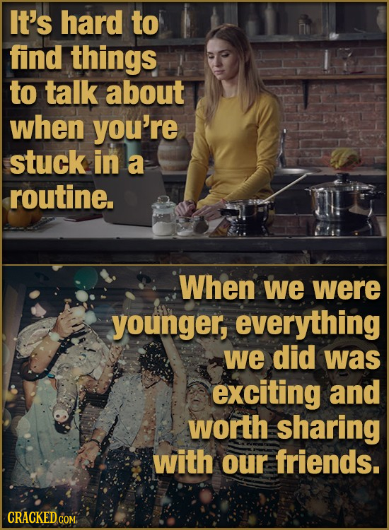 It's hard to find things to talk about when you're stuck in a routine. When we were younger, everything we did was exciting and worth sharing with our