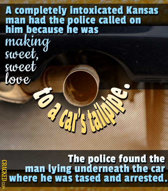 A completely intoxicated Kansas man had the police called on him because he was making sweet, sweet love a car's ipipe. The police found the CRACKED.C