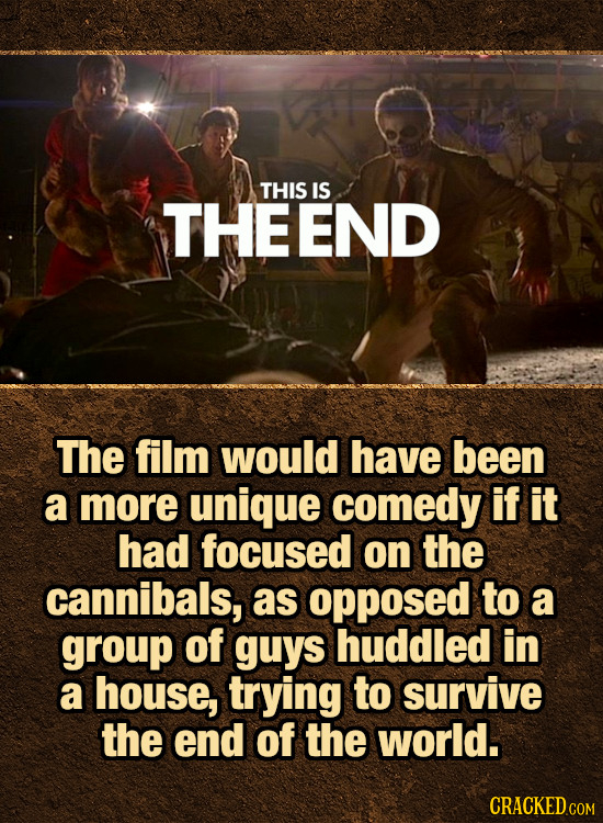 THIS IS THEEND The film would have been a more unique comedy if it had focused on the cannibals, as opposed to a group of guys huddled in a house, try