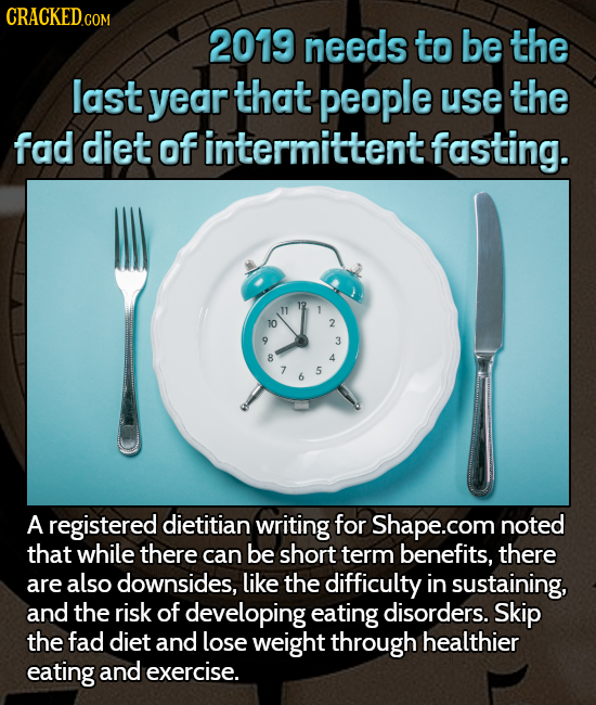 CRACKEDcO 2019 needs to be the last year that people use the fad diet of intermittent fasting. 12 10 2 3 8 4 5 6 A registered dietitian writing for Sh