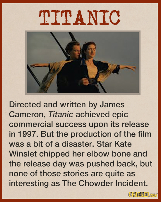 TITANIC Directed and written by James Cameron, Titanic achieved epic commercial success upon its release in 1997. But the production of the film was a