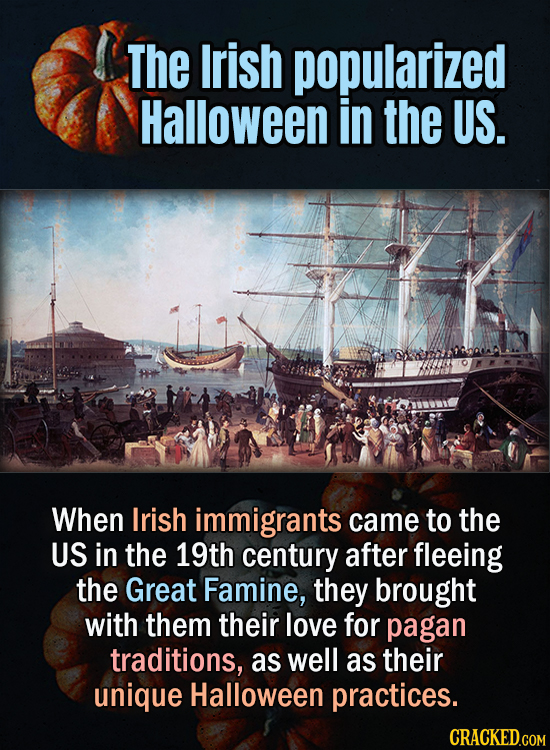The Irish popularized Halloween in the US. When Irish immigrants came to the US in the 19th century after fleeing the Great Famine, they brought with