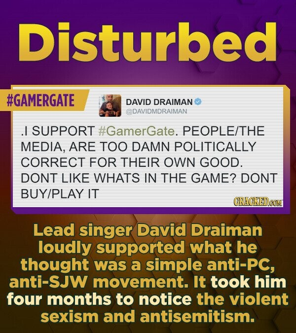 Disturbed #GAMERGATE DAVID DRAIMAN aDAVIDMDRAIMAN .I SUPPORT #GamerGate. PEOPLE/THE MEDIA, ARE TOO DAMN POLITICALLY CORRECT FOR THEIR OWN GOOD. DONT L