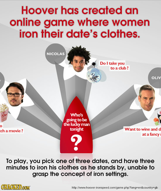 Hoover has created an online game where women iron their date's clothes. NICOLAS Do L take you to a club? OLIV Who's going to be the lucly man tonight