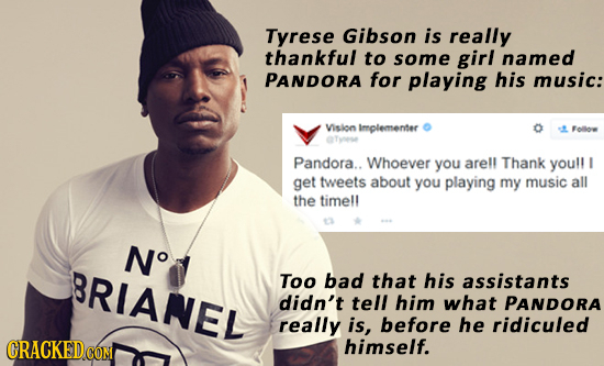 Tyrese Gibson is really thankful to some girl named PANDORA for playing his music: Vision Implementer Folloe Pandora.. Whoever you arell Thank youll g