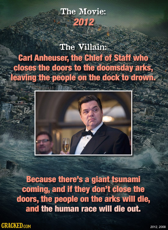 The Movie: 2012 The Villain: Carl Anheuser, the Chief of Staff who closes the doors to the doomsday arks, leaving the people on the dock to drown. Bec