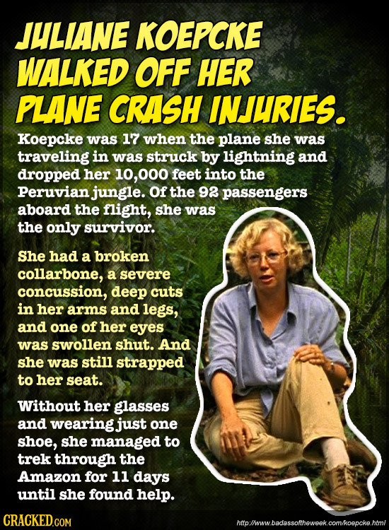JULIANE KOEPCKE WALKED OFF HER PLANE CRASH INJURIES. Koepcke was 17 when the plane she was traveling in was struck by lightning and dropped her 10, 00