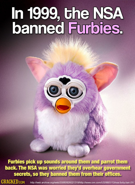In 1999, the NSA banned Furbies. Furbies pick up sounds around them and parrot them back. The NSA was worried they'd overhear government secrets, so t