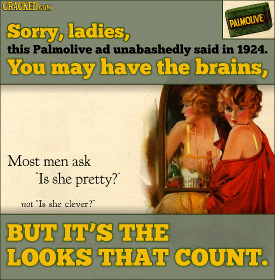 Sorry, ladies, PALMOLIVE this Palmolive ad unabashedly said in 1924. You may have the brains, Most men ask Is she pretty? not Is she clever? BUT IT