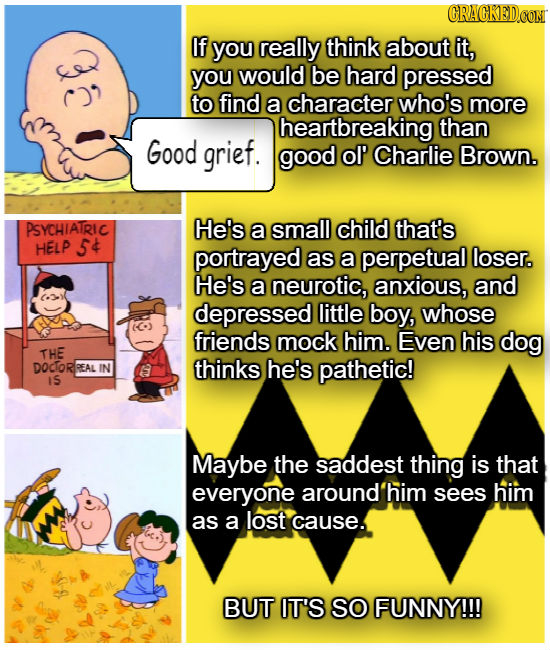 If you really think about it, you would be hard pressed to find a character who's more heartbreaking than Good grief. good ol' Charlie Brown. PSYCHIAT