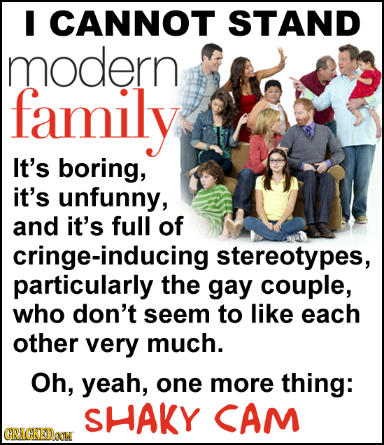 I CANNOT STAND modern family It's boring, it's unfunny, and it's full of cringe-inducing stereotypes, particularly the gay couple, who don't seem to l
