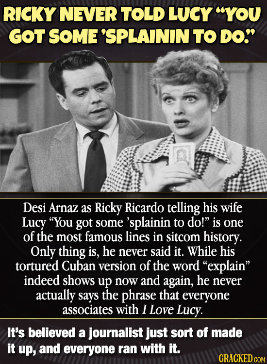RICKY NEVER TOLD LUCY YOU GOT SOME 'SPLAININ TO DO Desi Arnaz as Ricky Ricardo telling his wife Lucy You got some 'splainin to do! is one of the m