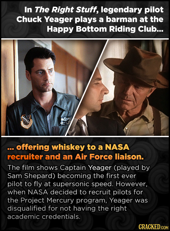 In The Right Stuff, legendary pilot Chuck Yeager plays a barman at the Happy Bottom Riding Club... . offering whiskey to a NASA recruiter and an Air F