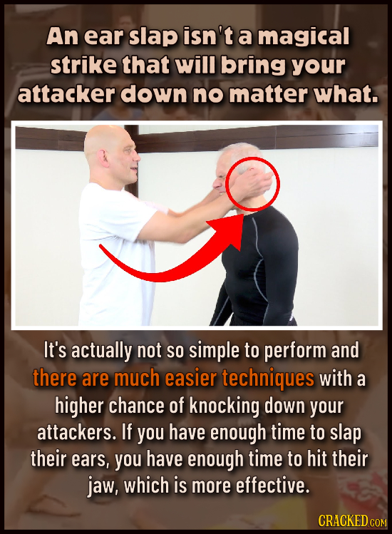 An ear slap isn't a magical strike that will bring your attacker down no matter what. It's actually not So simple to perform and there are much easier