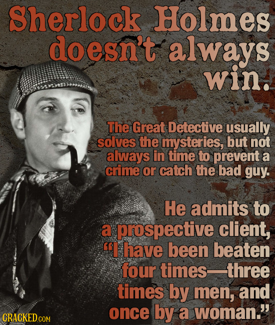 Sherlock Holmes doesn't always win. The Great Detective usually solves the mysteries, but not always in time to prevent a crime or catch the bad guy.