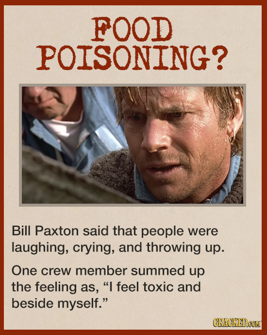 FOOD POISONING? Bill Paxton said that people were laughing, crying, and throwing up. One crew member summed up the feeling as, I feel toxic and besid