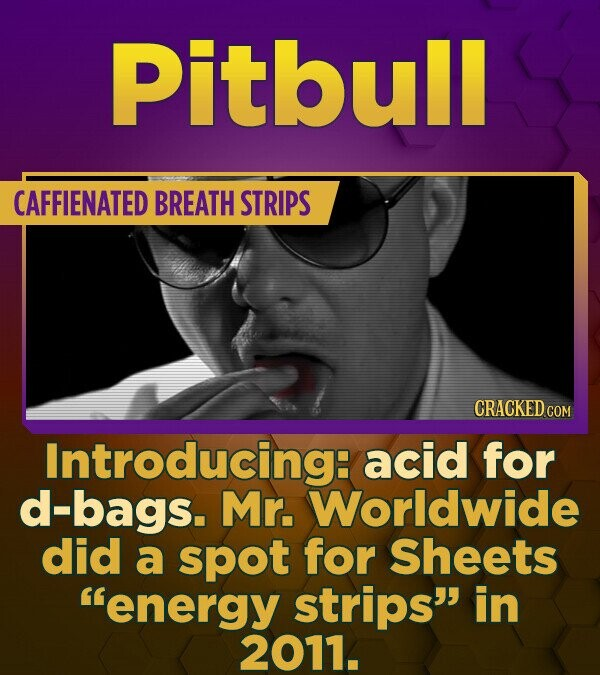 Pitbull CAFFIENATED BREATH STRIPS CRACKED COM Introducing: acid for d-bags. Mr. Worldwide did a spot for Sheets energy strips in 2011.