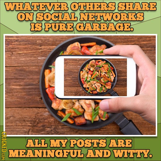 WHATEVER OTHERS SHARE ON SOCIAL NETHWORKS IS PURE GARBAGE. -GRACKEDCOM ALL MY POSTS ARE MEANINGFUL AND WITTY.