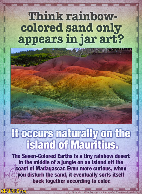 Think rainbow- colored sand only appears in jar art? It occurs naturally on the island of Mauritius. The Seven-Colored Earths is a tiny rainbow desert