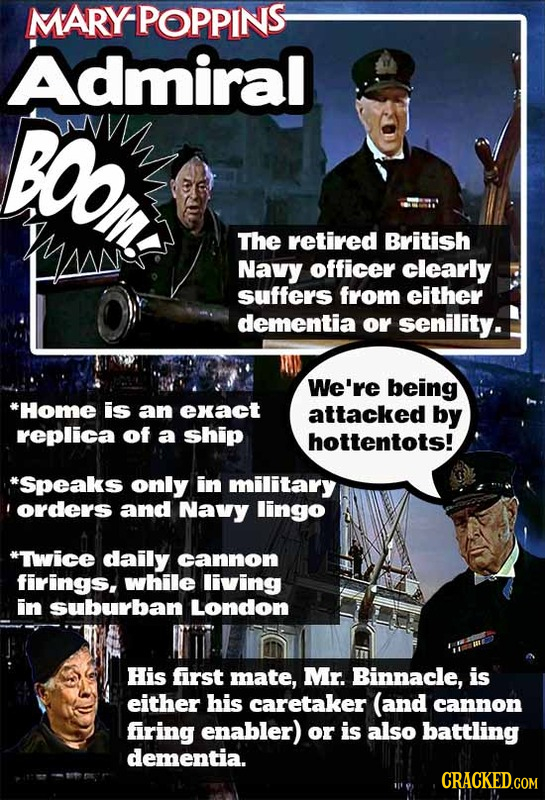 MARY-POPPINS Admiral BOOM The retired British Navy officer clearly suffers from either dementia or senility. We're being Home is an exact attacked by