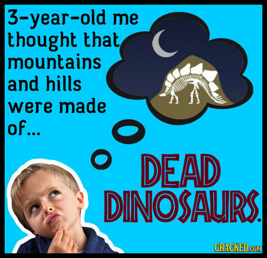 3-year-old me thought that mountains and hills were made of... DEAD DINOSAURS.