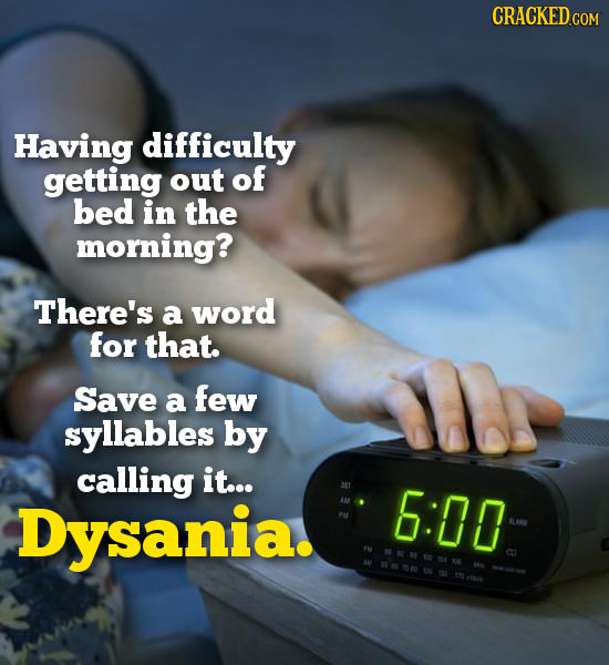 Having difficulty getting out of bed in the morning? There's a word for that. Save a few syllables by calling it... Dysania. 6:00  E M104
