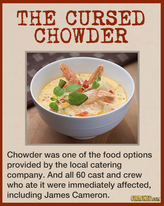 THE CURSED CHOWDER Chowder was one of the food options provided by the local catering company. And all 60 cast and crew who ate it were immediately af