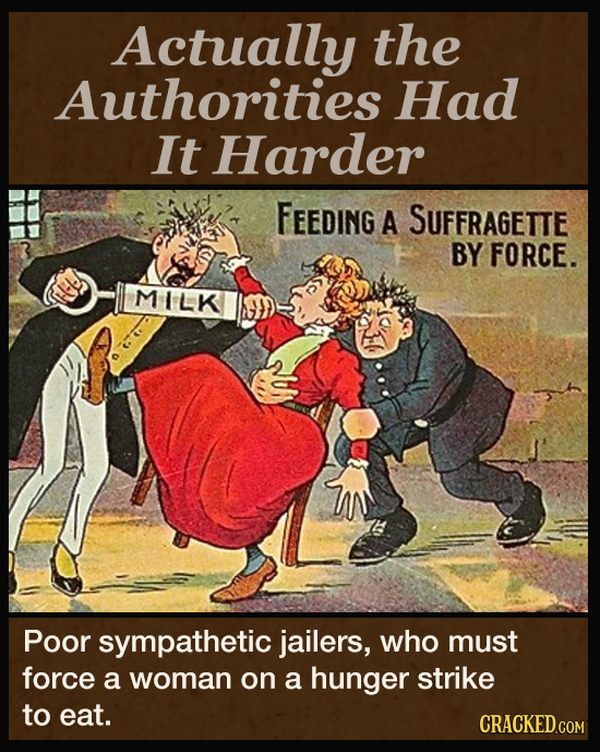 Actually the Authorities Had It Harder FEEDiNG A SUFFRAGETTE BY FORCE. MILK Poor sympathetic jailers, who must force a woman on a hunger strike to eat