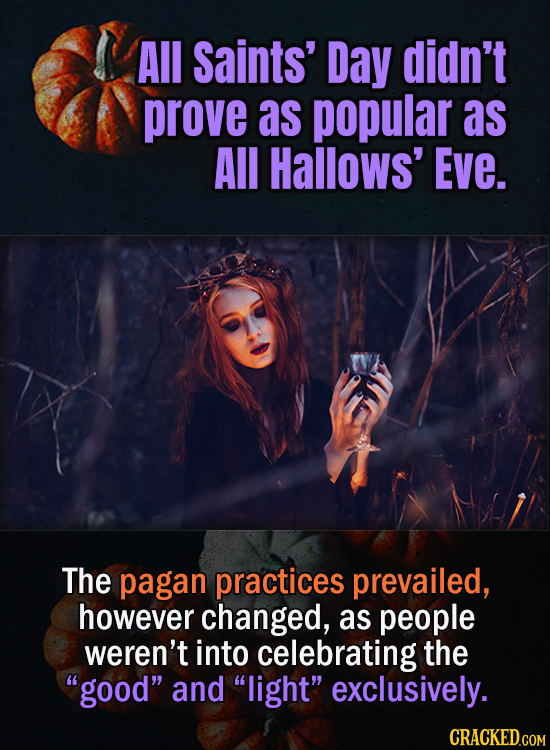 All Saints' Day didn't prove as popular as All Hallows' Eve. The pagan practices prevailed, however changed, as people weren't into celebrating the g