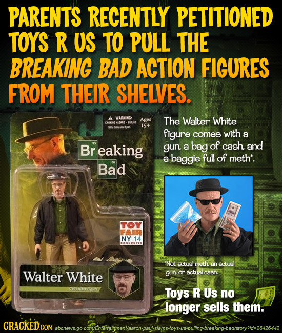 PARENTS RECENTLY PETITIONED TOYS R US TO PULL THE BREAKING BAD ACTION FIGURES FROM THEIR SHELVES. A WABNING: Ages The Walter White MAZAR. 15+ figure c