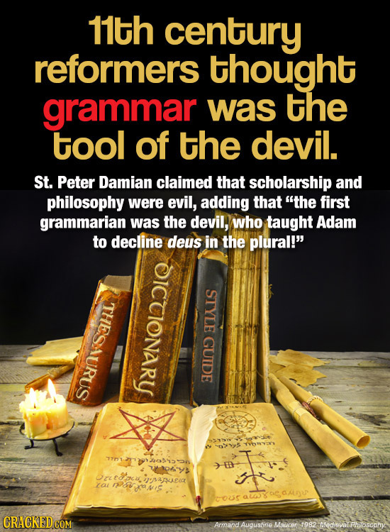 11th century reformers thought grammar was the tool of the devil. St. Peter Damian claimed that scholarship and philosophy were evil, adding that ThE