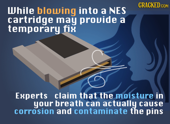 CRACKED COM While blowing into a NES cartridge may provide a temporary fix Experts claim that the moisture in your breath can actually cause corrosion