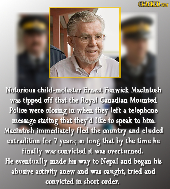 Notorious child-molester Ernest Fenwick Maclntosh was tipped off that the Royal Canadian Mounted Police were closing in when they left a telephone mes