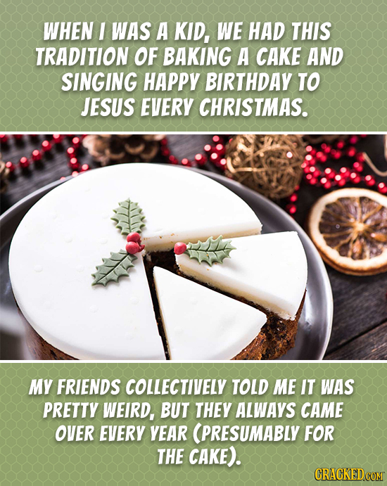 WHEN I WAS A KID, WE HAD THIS TRADITION OF BAKING A CAKE AND SINGING HAPPY BIRTHDAY TO JESUS EVERY CHRISTMAS. MY FRIENDS COLLECTIVELY TOLD ME IT WAS P