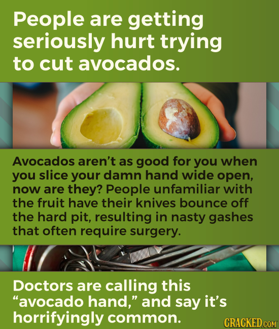 People are getting seriously hurt trying to cut avocados. Avocados aren't as good for you when you slice your damn hand wide open, now are they? Peopl
