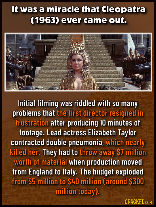 It was a miracle that Cleopatra (1963) ever came out. Initial filming was riddled with So many problems that the first director resigned in frustratio