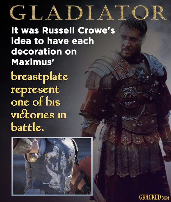 GLADIATO It was Russell Crowe's idea to have each decoration on Maximus' breastplate represent of his one vietorles in battle. CRACKED.COM