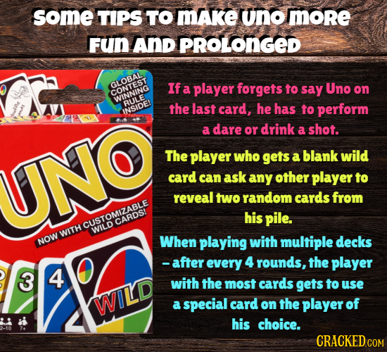 some TIPS TO mAKe Uno More FuN AnD PROLONGED GLOBAL If a player forgets to say Uno on WINNTEST RULE the last card, he has to perform INSIDE! a dare or