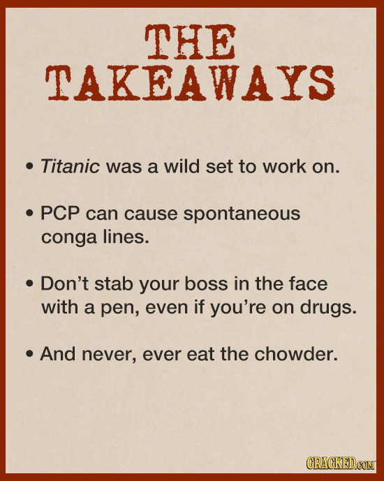 THE TAKEAWAYS Titanic was a wild set to work on. PCP can cause spontaneous conga lines. Don't stab your boss in the face with a pen, even if you're on