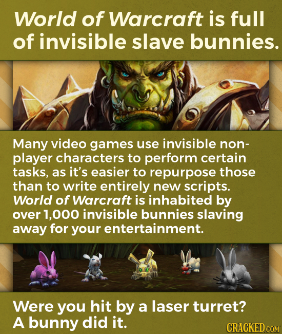 World of Warcraft is full of invisible slave bunnies. Many video games use invisible non- player characters to perform certain tasks, as it's easier t