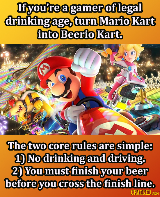 If you're a gamer of legal drinking age, turn Mario Kart into Beerio Kart. 0 The two core rules are simple 1) No drinking and driving. 2) You must fin