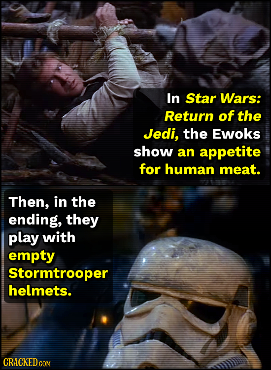 In Star Wars: Return of the Jedi, the Ewoks show an appetite for human meat. Then, in the ending, they play with empty Stormtrooper helmets.