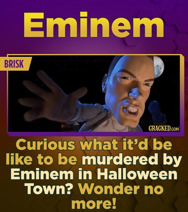 Eminem BRISK Curious what it'd be like to be murdered by Eminem in Halloween Town? Wonder no more!